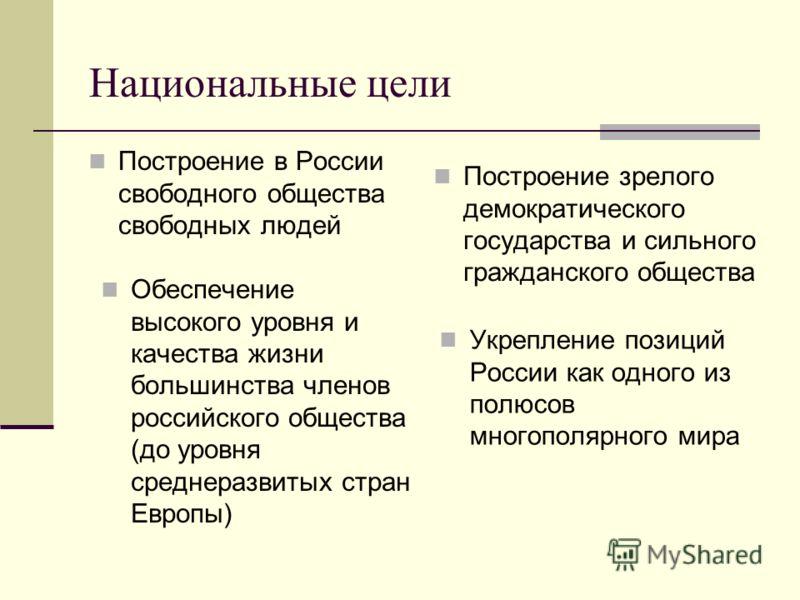 Национальные цели Построение в России свободного общества свободных людей Обеспечение высокого уровня и качества жизни большинства членов российского общества (до уровня среднеразвитых стран Европы) Построение зрелого демократического государства и с