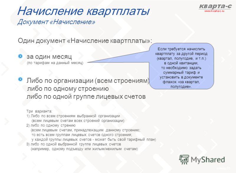 слайд 55 Начисление квартплаты Документ «Начисление» Один документ «Начисление квартплаты»: -за один месяц -Либо по организации (всем строениям) либо по одному строению либо по одной группе лицевых счетов Если требуется начислить квартплату за другой