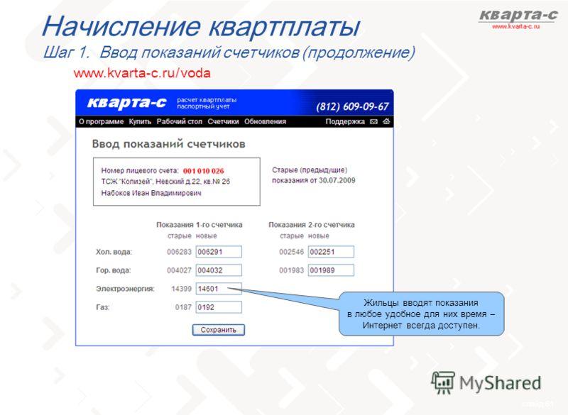 слайд 61 www.kvarta-c.ru / voda Начисление квартплаты Шаг 1. Ввод показаний счетчиков (продолжение) Жильцы вводят показания в любое удобное для них время – Интернет всегда доступен.