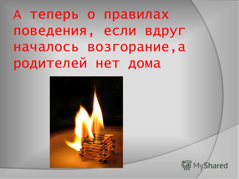 А теперь о правилах поведения, если вдруг началось возгорание,а родителей нет дома