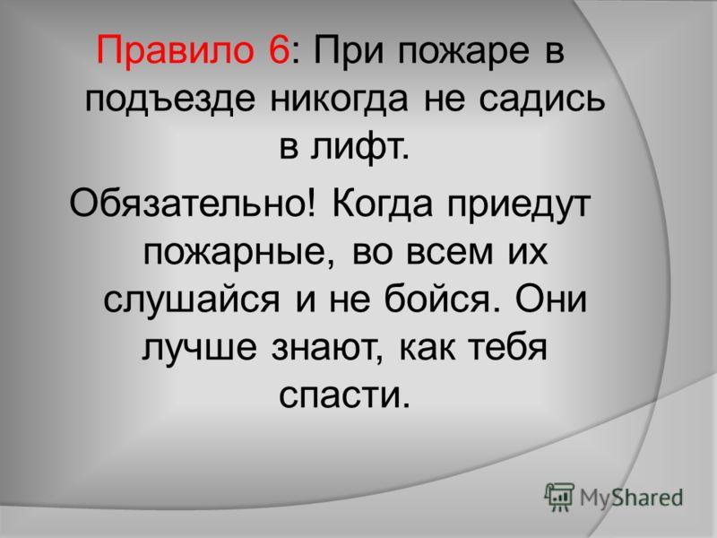 Правило 6: При пожаре в подъезде никогда не садись в лифт. Обязательно! Когда приедут пожарные, во всем их слушайся и не бойся. Они лучше знают, как тебя спасти.