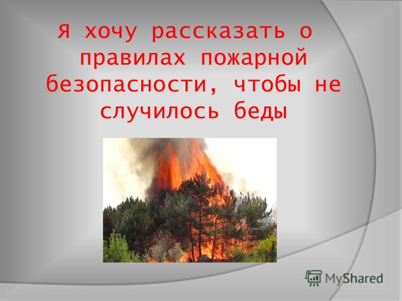 Я хочу рассказать о правилах пожарной безопасности, чтобы не случилось беды