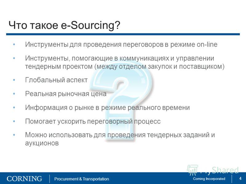 4 Corning Incorporated Procurement & Transportation Что такое e-Sourcing? Инструменты для проведения переговоров в режиме on-line Инструменты, помогающие в коммуникациях и управлении тендерным проектом (между отделом закупок и поставщиком) Глобальный