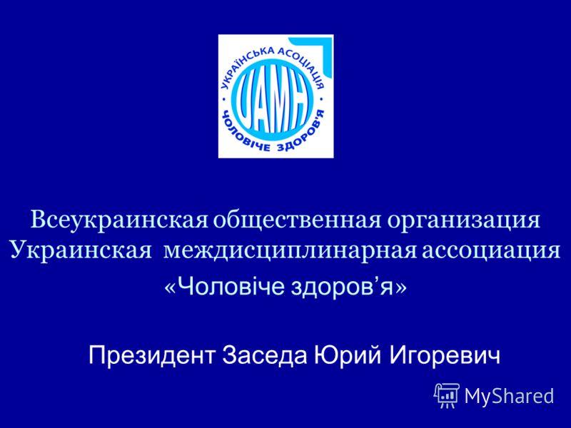 Всеукраинская общественная организация Украинская междисциплинарная ассоциация « Чоловіче здоровя » Президент Заседа Юрий Игоревич