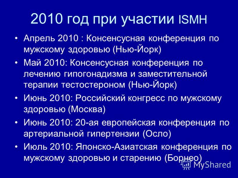 2010 год при участии ISMH Апрель 2010 : Консенсусная конференция по мужскому здоровью (Нью-Йорк) Май 2010: Консенсусная конференция по лечению гипогонадизма и заместительной терапии тестостероном (Нью-Йорк) Июнь 2010: Российский конгресс по мужскому