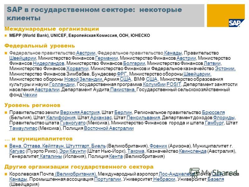 SAP в государственном секторе: некоторые клиенты Международные организации МБРР (World Bank), UNICEF, Европейская Комиссия, ООН, ЮНЕСКО Федеральный уровень Федеральное правительство Австрии, Федеральное правительство Канады, Правительство Швейцарии,
