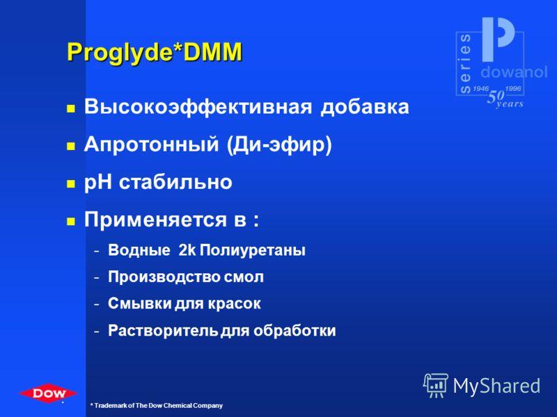 * * Trademark of The Dow Chemical Company Эфиры Р- серии n DOWANOL PMA n DOWANOL PGDA Свойства: n Высокие растворяющие параметры n Апротонные