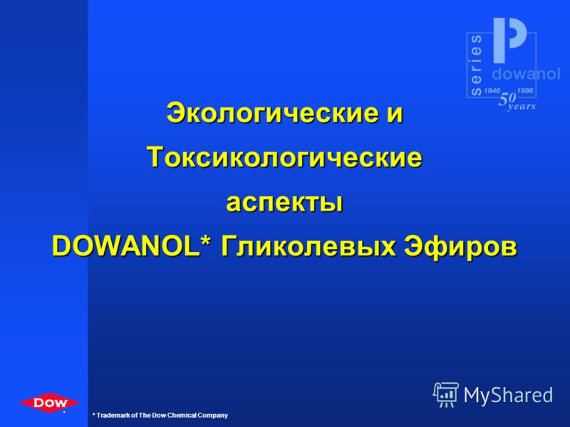 * * Trademark of The Dow Chemical Company * Какой Dowanol* ? Водные Водорабавл. Покр. с ВСО Традиционные покрытия Resin True solvent Solvent(Dilutant) Resin Coupler Water Resin Solvent Resin Water Coalescent PM DPM TPM PMA PPh PM DPM TPM PMA PPh PM T