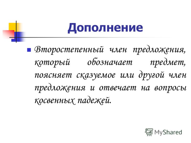 Дополнение Второстепенный член предложения, который обозначает предмет, поясняет сказуемое или другой член предложения и отвечает на вопросы косвенных падежей.