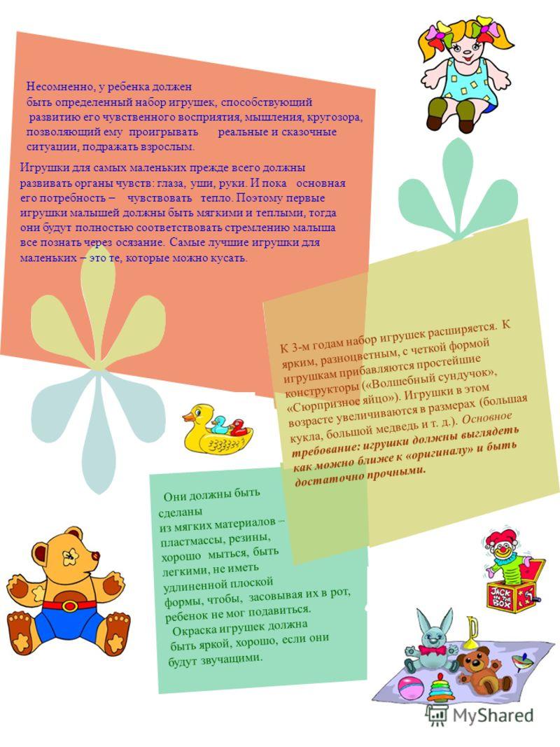 Несомненно, у ребенка должен быть определенный набор игрушек, способствующий развитию его чувственного восприятия, мышления, кругозора, позволяющий ему проигрывать реальные и сказочные ситуации, подражать взрослым. Игрушки для самых маленьких прежде