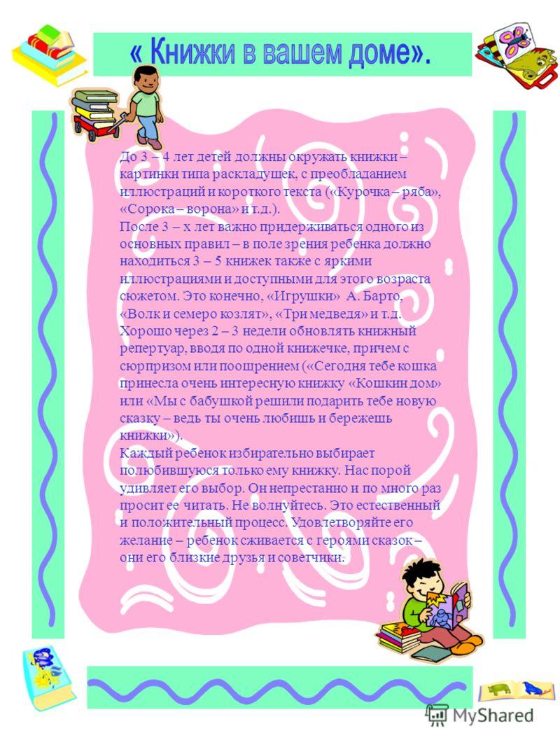 До 3 – 4 лет детей должны окружать книжки – картинки типа раскладушек, с преобладанием иллюстраций и короткого текста («Курочка – ряба», «Сорока – ворона» и т.д.). После 3 – х лет важно придерживаться одного из основных правил – в поле зрения ребенка