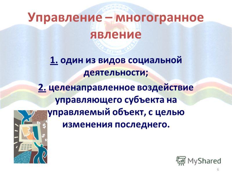6 Управление – многогранное явление 1. один из видов социальной деятельности; 2. целенаправленное воздействие управляющего субъекта на управляемый объект, с целью изменения последнего.