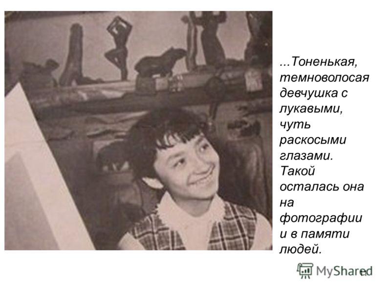 11...Тоненькая, темноволосая девчушка с лукавыми, чуть раскосыми глазами. Такой осталась она на фотографии и в памяти людей.