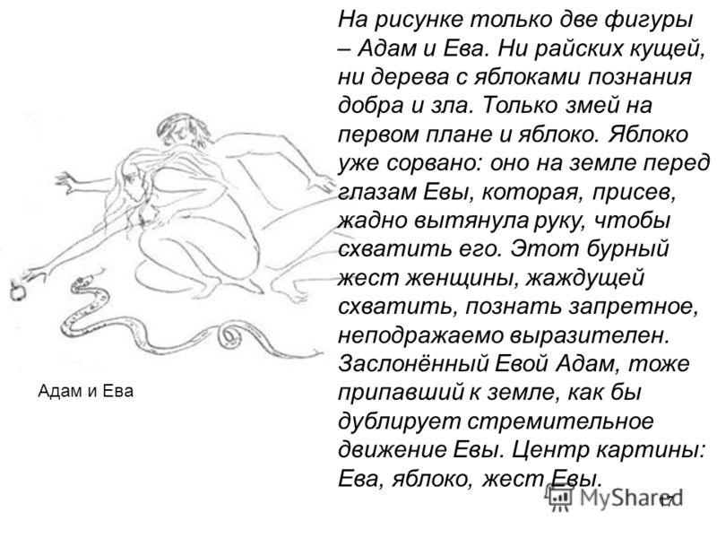17 Адам и Ева На рисунке только две фигуры – Адам и Ева. Ни райских кущей, ни дерева с яблоками познания добра и зла. Только змей на первом плане и яблоко. Яблоко уже сорвано: оно на земле перед глазам Евы, которая, присев, жадно вытянула руку, чтобы