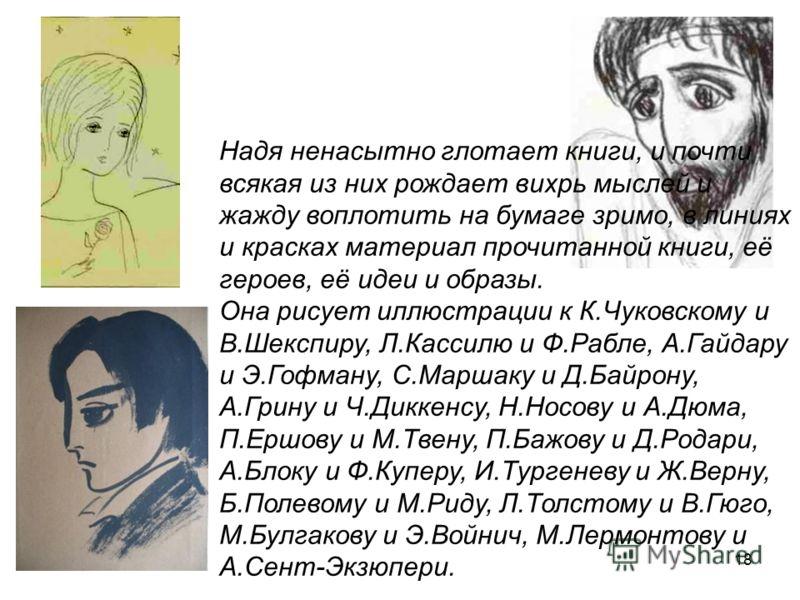 18 Надя ненасытно глотает книги, и почти всякая из них рождает вихрь мыслей и жажду воплотить на бумаге зримо, в линиях и красках материал прочитанной книги, её героев, её идеи и образы. Она рисует иллюстрации к К.Чуковскому и В.Шекспиру, Л.Кассилю и