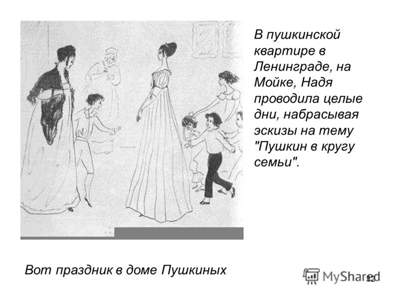 32 В пушкинской квартире в Ленинграде, на Мойке, Надя проводила целые дни, набрасывая эскизы на тему Пушкин в кругу семьи. Вот праздник в доме Пушкиных