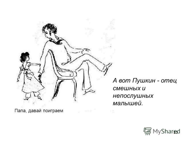 33 Папа, давай поиграем А вот Пушкин - отец смешных и непослушных малышей.