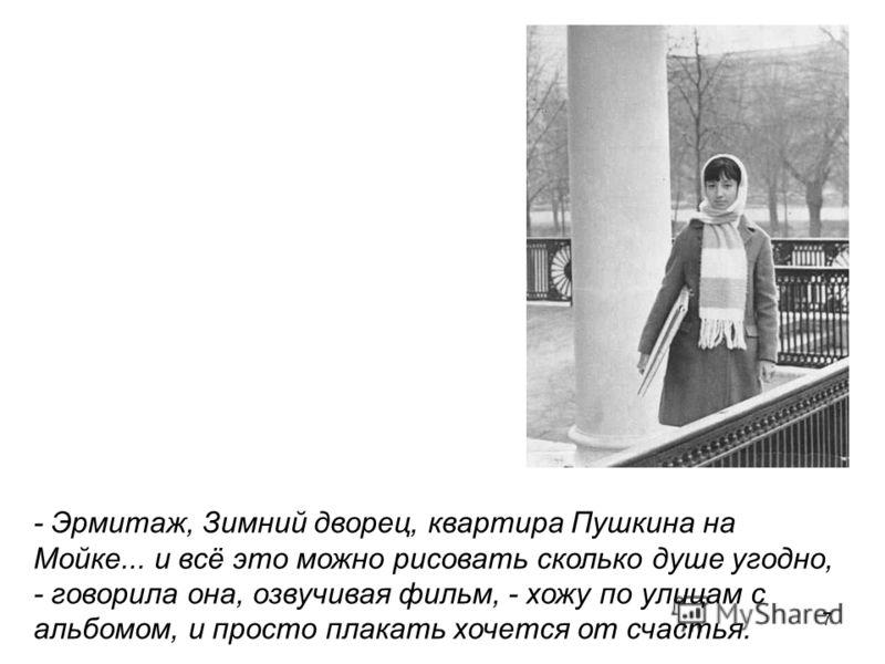 7 - Эрмитаж, Зимний дворец, квартира Пушкина на Мойке... и всё это можно рисовать сколько душе угодно, - говорила она, озвучивая фильм, - хожу по улицам с альбомом, и просто плакать хочется от счастья.