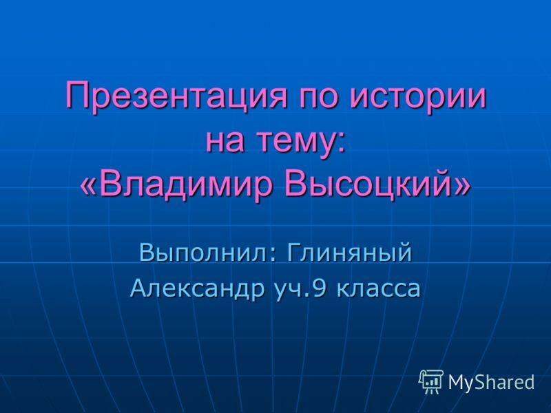 Презентация по истории на тему: «Владимир Высоцкий» Выполнил: Глиняный Александр уч.9 класса