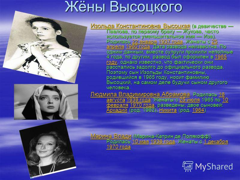 Жёны Высоцкого Изольда Константиновна Высоцкая Изольда Константиновна Высоцкая (в девичестве Павлова, по первому браку Жукова, часто используется уменьшительное имя Иза). Родилась 22 января 1937 года. Женаты с 25 апреля 1960 года. Дата развода неизве
