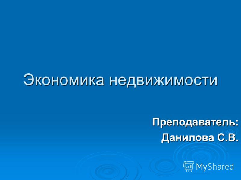 Экономика недвижимости Преподаватель: Данилова С.В.