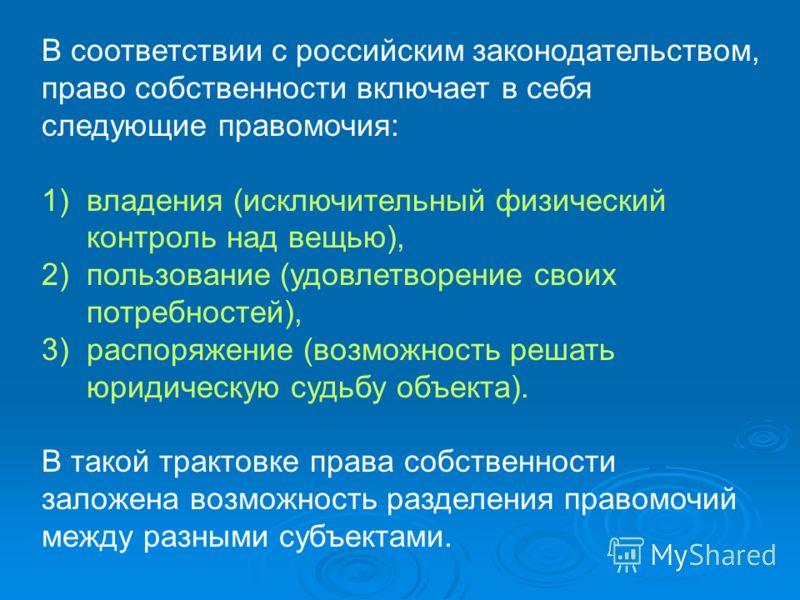 В соответствии с российским законодательством, право собственности включает в себя следующие правомочия: 1)владения (исключительный физический контроль над вещью), 2)пользование (удовлетворение своих потребностей), 3)распоряжение (возможность решать