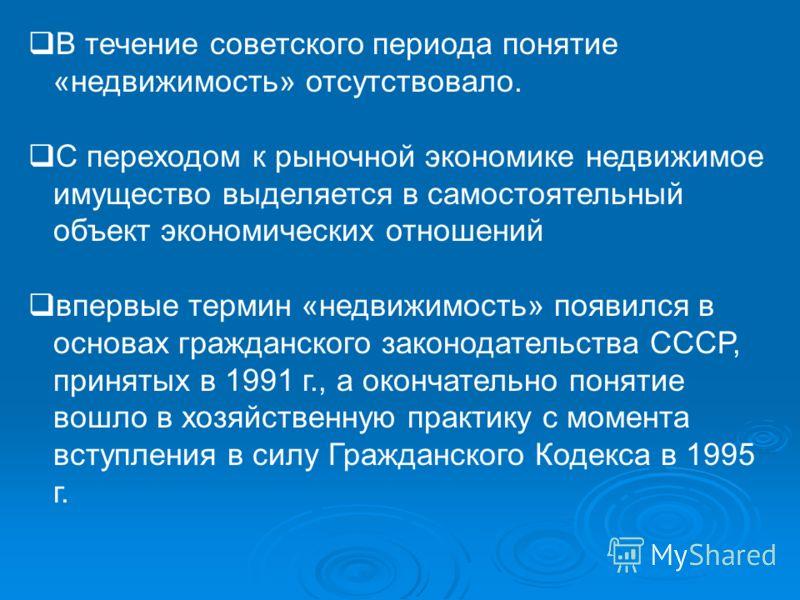В течение советского периода понятие «недвижимость» отсутствовало. С переходом к рыночной экономике недвижимое имущество выделяется в самостоятельный объект экономических отношений впервые термин «недвижимость» появился в основах гражданского законод