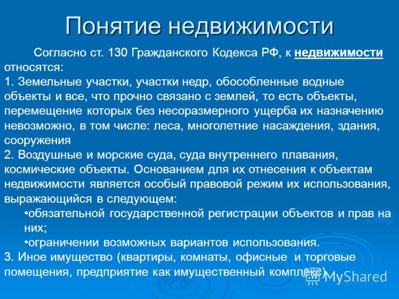 Понятие недвижимости Согласно ст. 130 Гражданского Кодекса РФ, к недвижимости относятся: 1. Земельные участки, участки недр, обособленные водные объекты и все, что прочно связано с землей, то есть объекты, перемещение которых без несоразмерного ущерб