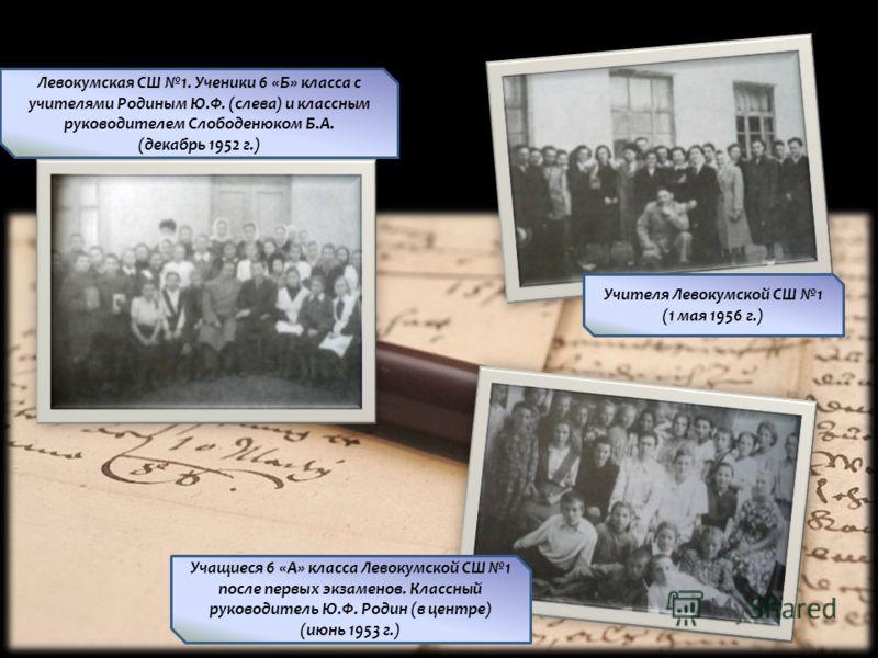 Левокумская СШ 1. Ученики 6 «Б» класса с учителями Родиным Ю.Ф. (слева) и классным руководителем Слободенюком Б.А. (декабрь 1952 г.) Учителя Левокумской СШ 1 (1 мая 1956 г.) Учащиеся 6 «А» класса Левокумской СШ 1 после первых экзаменов. Классный руко