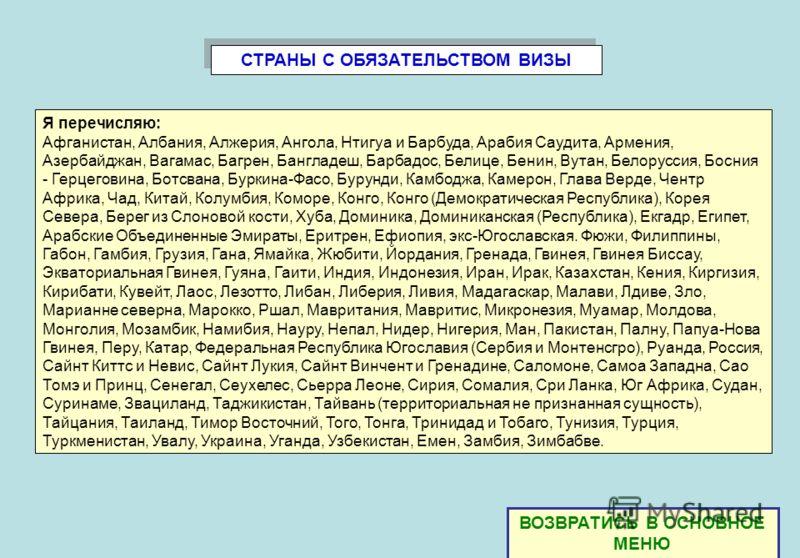 СТРАНЫ С ОБЯЗАТЕЛЬСТВОМ ВИЗЫ Я перечисляю: Афганистан, Албания, Алжерия, Ангола, Нтигуа и Барбуда, Арабия Саудита, Армения, Азербайджан, Вагамас, Багрен, Бангладеш, Барбадос, Белице, Бенин, Вутан, Белоруссия, Босния - Герцеговина, Ботсвана, Буркина-Ф