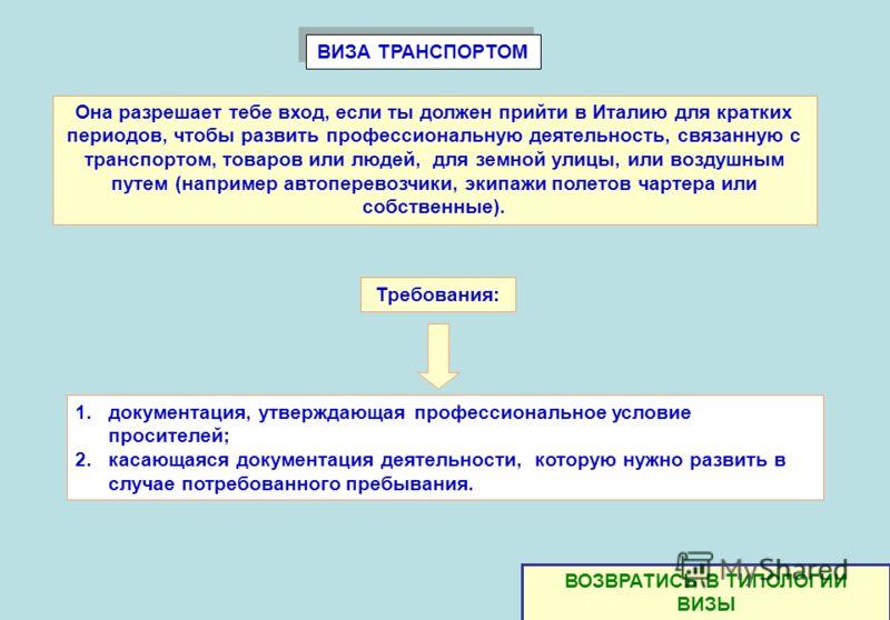 ВИЗА ТРАНСПОРТОМ 1.документация, утверждающая профессиональное условие просителей; 2.касающаяся документация деятельности, которую нужно развить в случае потребованного пребывания. Она разрешает тебе вход, если ты должен прийти в Италию для кратких п