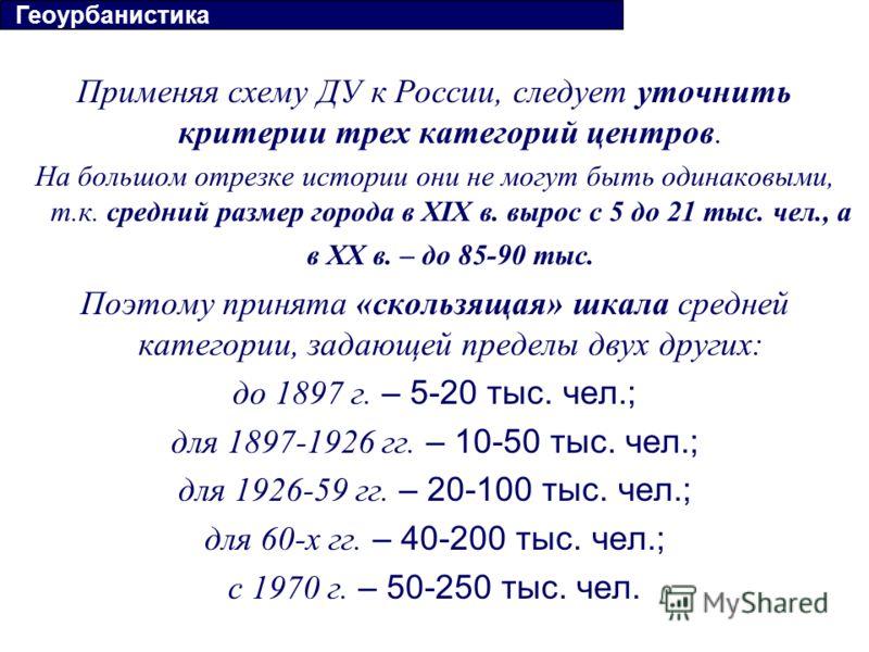 Применяя схему ДУ к России, следует уточнить критерии трех категорий центров. На большом отрезке истории они не могут быть одинаковыми, т.к. средний размер города в ХIX в. вырос с 5 до 21 тыс. чел., а в ХХ в. – до 85-90 тыс. Поэтому принята «скользящ
