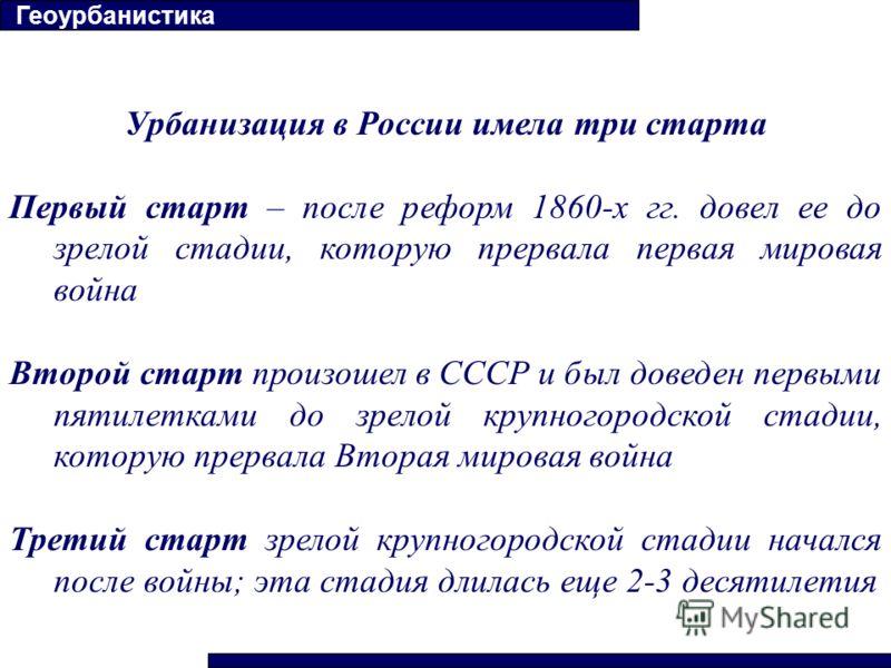Урбанизация в России имела три старта Первый старт – после реформ 1860-х гг. довел ее до зрелой стадии, которую прервала первая мировая война Второй старт произошел в СССР и был доведен первыми пятилетками до зрелой крупногородской стадии, которую пр