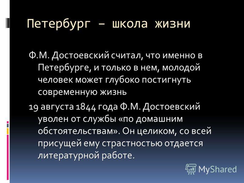 Петербург – школа жизни Ф.М. Достоевский считал, что именно в Петербурге, и только в нем, молодой человек может глубоко постигнуть современную жизнь 19 августа 1844 года Ф.М. Достоевский уволен от службы «по домашним обстоятельствам». Он целиком, со
