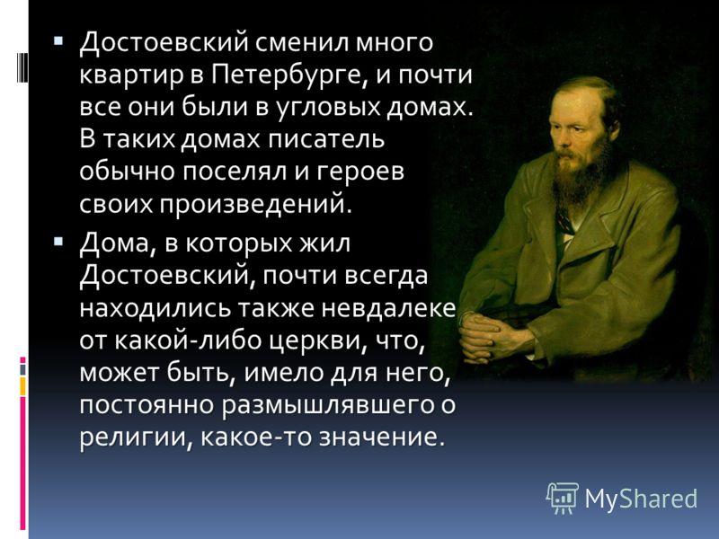 Достоевский сменил много квартир в Петербурге, и почти все они были в угловых домах. В таких домах писатель обычно поселял и героев своих произведений. Достоевский сменил много квартир в Петербурге, и почти все они были в угловых домах. В таких домах