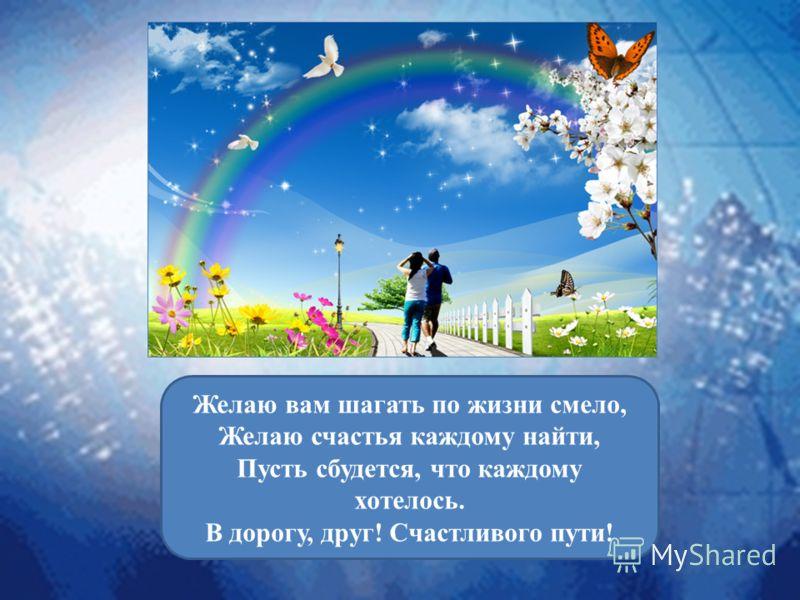 Желаю вам шагать по жизни смело, Желаю счастья каждому найти, Пусть сбудется, что каждому хотелось. В дорогу, друг! Счастливого пути!