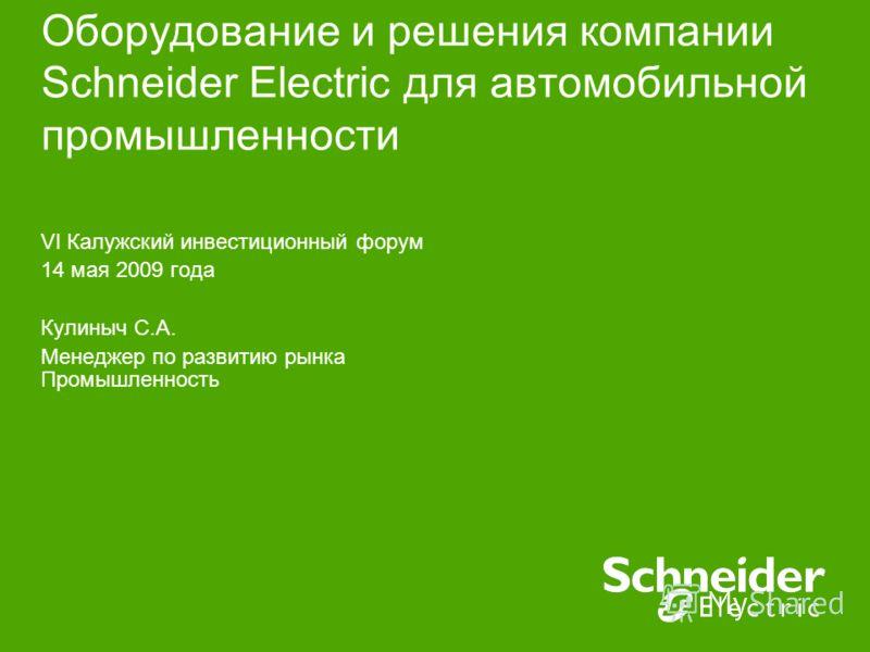Познайте возможности Вашей энергии Воспользуйтесь нашими знаниями и опытом Оборудование и решения компании Schneider Electric для автомобильной промышленности VI Калужский инвестиционный форум 14 мая 2009 года Кулиныч С.А. Менеджер по развитию рынка