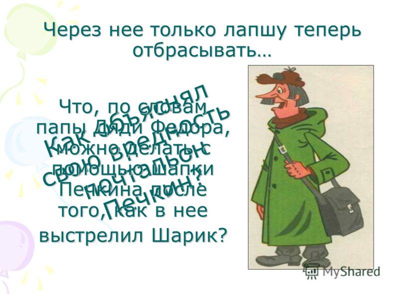 Как объяснял свою вредность почтальон Печкин? Что, по словам папы Дяди Федора, можно делать с помощью шапки Печкина после того, как в нее выстрелил Шарик? Через нее только лапшу теперь отбрасывать…