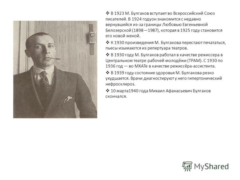 В 1923 М. Булгаков вступает во Всероссийский Союз писателей. В 1924 годуон знакомится с недавно вернувшейся из-за границы Любовью Евгеньевной Белозерской (18981987), которая в 1925 году становится его новой женой. К 1930 произведения М. Булгакова пер