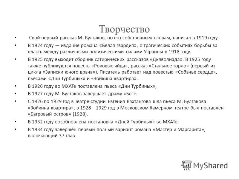 Свой первый рассказ М. Булгаков, по его собственным словам, написал в 1919 году. В 1924 году издание романа «Белая гвардия», о трагических событиях борьбы за власть между различными политическими силами Украины в 1918 году. В 1925 году выходит сборни