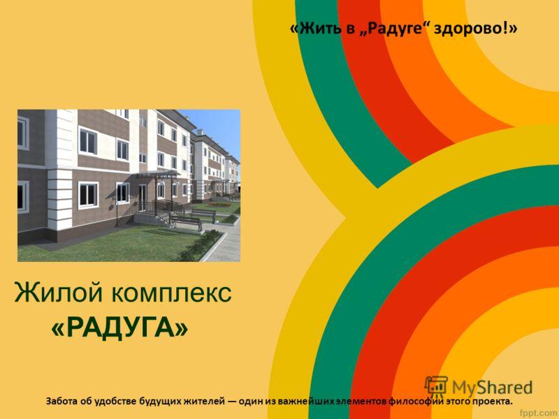 Жилой комплекс «РАДУГА» «Жить в Радуге здорово!» Забота об удобстве будущих жителей один из важнейших элементов философии этого проекта.
