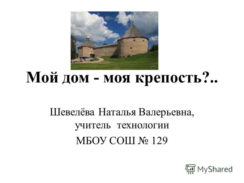 Мой дом - моя крепость?.. Шевелёва Наталья Валерьевна, учитель технологии МБОУ СОШ 129