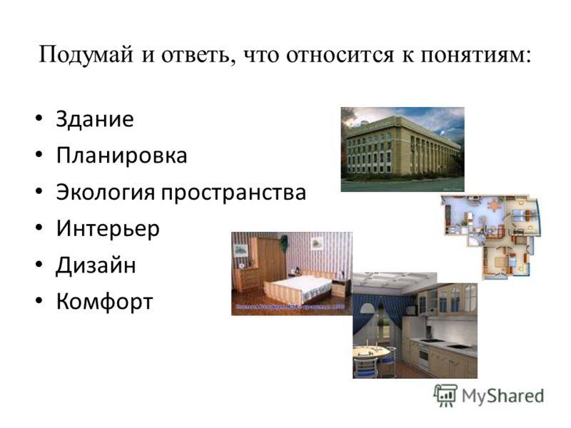 Подумай и ответь, что относится к понятиям: Здание Планировка Экология пространства Интерьер Дизайн Комфорт