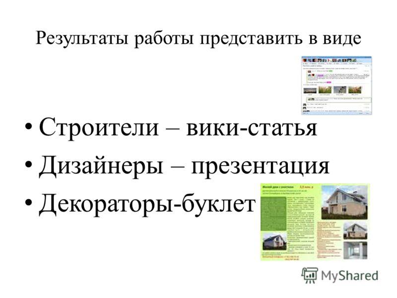 Результаты работы представить в виде Строители – вики-статья Дизайнеры – презентация Декораторы-буклет