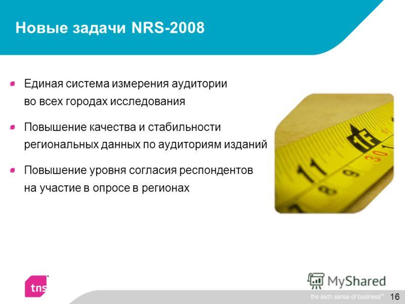 16 Новые задачи NRS-2008 Единая система измерения аудитории во всех городах исследования Повышение качества и стабильности региональных данных по аудиториям изданий Повышение уровня согласия респондентов на участие в опросе в регионах