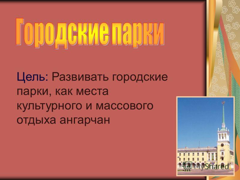 Цель: Развивать городские парки, как места культурного и массового отдыха ангарчан