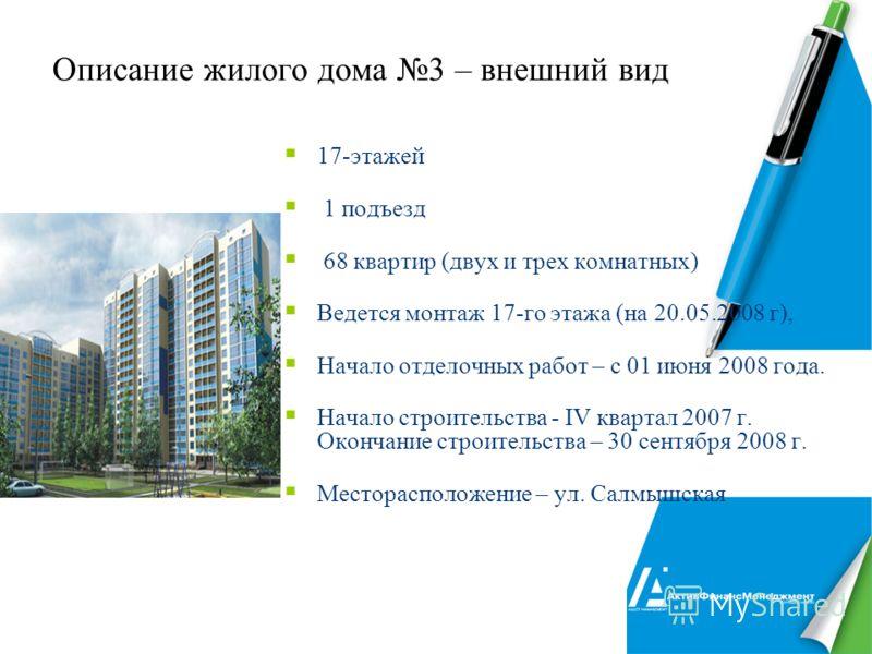 11 Описание жилого дома 3 – внешний вид 17-этажей 1 подъезд 68 квартир (двух и трех комнатных) Ведется монтаж 17-го этажа (на 20.05.2008 г), Начало отделочных работ – с 01 июня 2008 года. Начало строительства - IV квартал 2007 г. Окончание строительс