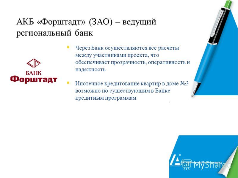 24 АКБ «Форштадт» (ЗАО) – ведущий региональный банк Через Банк осуществляются все расчеты между участниками проекта, что обеспечивает прозрачность, оперативность и надежность Ипотечное кредитование квартир в доме 3 возможно по существующим в Банке кр