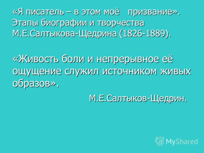 «Я писатель – в этом моё призвание». Этапы биографии и творчества М.Е.Салтыкова-Щедрина (1826-1889). «Живость боли и непрерывное её ощущение служил источником живых образов». М.Е.Салтыков-Щедрин. М.Е.Салтыков-Щедрин.