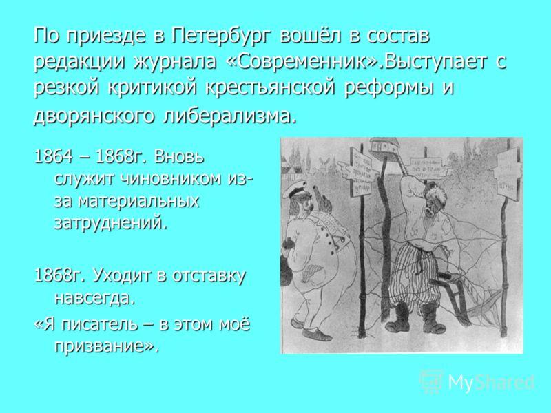 По приезде в Петербург вошёл в состав редакции журнала «Современник».Выступает с резкой критикой крестьянской реформы и дворянского либерализма. 1864 – 1868г. Вновь служит чиновником из- за материальных затруднений. 1868г. Уходит в отставку навсегда.